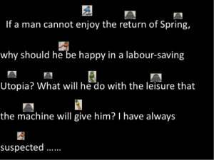 If a man cannot enjoy the return of Spring, why should he be happy in a labour-saving Utopia? What will he do with the leisure that the machine will give him? I have always suspected…